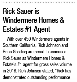 3/2017, Rick Sauer is Windermere Homes & Estates #1 Agent – With over 450 Windermere agents in Southern California, Rich Johnson and Brian Gooding are proud to announce Rick Sauer as Windermere Homes & Estate's #1 agent for gross sales volume in 2016.